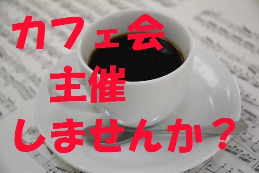 4月24日 (金) カフェ会やランチ会など企画して主催しませんか?「カフェ会主催ワークショップ」