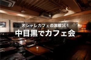 【中目黒で夜カフェ!】お洒落カフェの激戦区!中目黒で夜カフェ会しましょう!