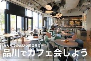 【品川でカフェ会!】広い空間でのんびりカフェ会を楽しもう〜!