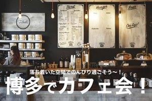 【博多でカフェ会!】落ち着いた空間のカフェで癒しの時間を過ごそう!