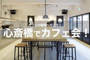 【心斎橋でカフェ活】カフェの聖地!心斎橋でいろんなカフェを巡ろう!