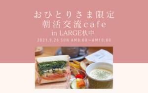 おひとりさま限定!朝活交流cafe inLARGE 杁中