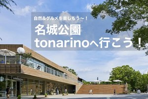 【名城公園・tonarinoへ行こう!】話題のスポット「tonarino」で自然&グルメを楽しもう〜!