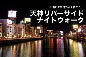 【天神駅リバーサイドナイトウォーク】天神駅〜祇園駅までの川沿いを、気持ちよく歩こう!