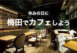 【梅田×カフェ】休日に大阪・梅田のカフェでまったりと過ごそう~!