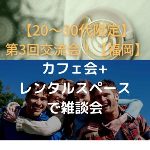 【第3回】20~30代交流会(カフェ会+交流会)【福岡】