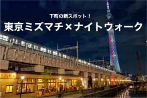【東京ミズマチ・ナイトウォーク!】水辺のそよ風が気持ちいい!下町の新スポットへいこう!