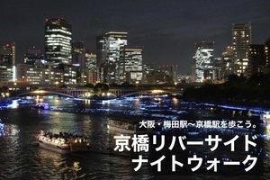 【京橋リバーサイドナイトウォーク】大阪・梅田駅〜京橋駅の大川沿いを歩こう!