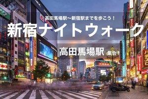 【新宿ナイトウォーク!】アクセス抜群!高田馬場駅〜新宿駅までを夜散歩!