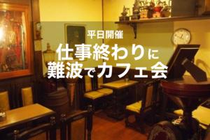 【なんば×夜カフェ】仕事終わりになんばのカフェでカフェ会しよう~!