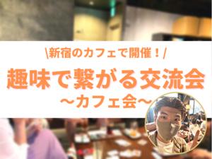 【新宿で20代・30代が集まる】カフェで友達作り会♪ 気の合う友達を増やせるカフェ交流会in新宿 (趣味活)