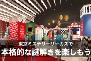 【謎解きイベント】東京ミステリーサーカスで本格的な謎解きを楽しもう!