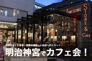 【明治神宮で夜カフェ会!】自然の近くにある、空気の美味しいカフェへ行こう〜!